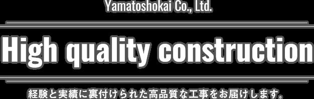 Yamatoshokai Co.,Ltd. High quality construction 経験と実績に裏付けられた高品質な工事をお届けします